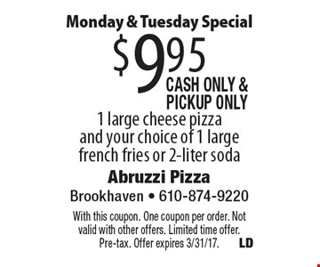 Monday & Tuesday Special $9.95 1 large cheese pizza and your choice of 1 large french fries or 2-liter soda, Cash only & PickUp Only. With this coupon. One coupon per order. Not valid with other offers. Limited time offer. Pre-tax. Offer expires 3/31/17.
