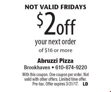 Not valid Fridays $2 off your next order of $16 or more. With this coupon. One coupon per order. Not valid with other offers. Limited time offer. Pre-tax. Offer expires 3/31/17.