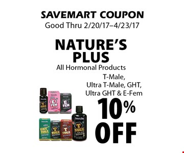 10% off Nature's Plus All Hormonal Products T-Male,Ultra T-Male, GHT, Ultra GHT & E-Fem. SAVEMART COUPON. Good Thru 2/20/17-4/23/17.
