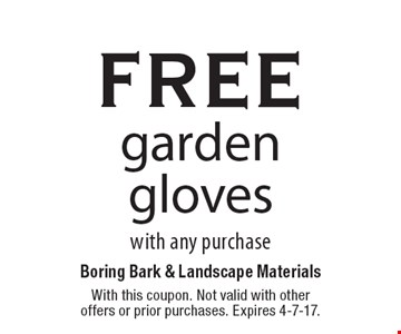 free garden gloves with any purchase. With this coupon. Not valid with other offers or prior purchases. Expires 4-7-17.