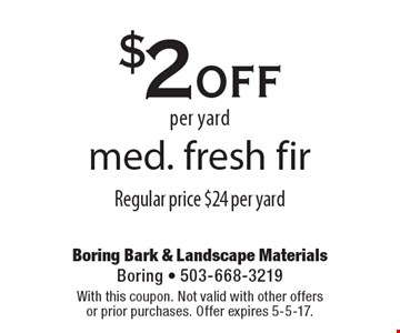 $2 off per yard med. fresh fir. Regular price $24 per yard. With this coupon. Not valid with other offers or prior purchases. Offer expires 5-5-17.