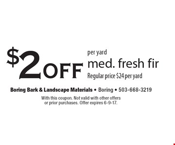 $2 off per yard med. fresh fir Regular price $24 per yard. With this coupon. Not valid with other offers or prior purchases. Offer expires 6-9-17.
