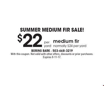 Summer medium fir sale! $22 per yard. Medium fir normally $24 per yard. With this coupon. Not valid with other offers, discounts or prior purchases. Expires 8-11-17.