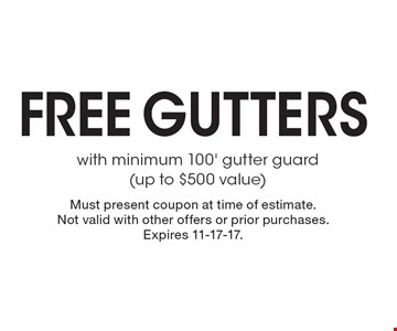 Free gutters with minimum 100' gutter guard(up to $500 value). Must present coupon at time of estimate. Not valid with other offers or prior purchases. Expires 11-17-17.