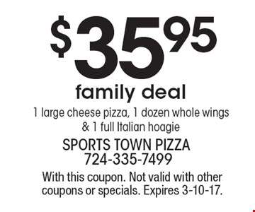 $35.95 family deal. 1 large cheese pizza, 1 dozen whole wings & 1 full Italian hoagie. With this coupon. Not valid with other coupons or specials. Expires 3-10-17.