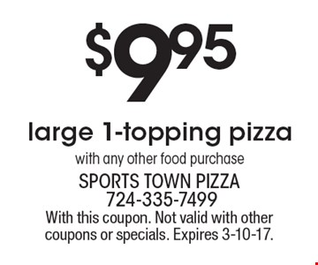$9.95 large 1-topping pizza with any other food purchase. With this coupon. Not valid with other coupons or specials. Expires 3-10-17.