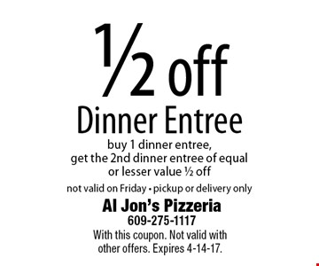 1/2 off Dinner Entree, buy 1 dinner entree, get the 2nd dinner entree of equal or lesser value 1/2 off, not valid on Friday - pickup or delivery only. With this coupon. Not valid with other offers. Expires 4-14-17.