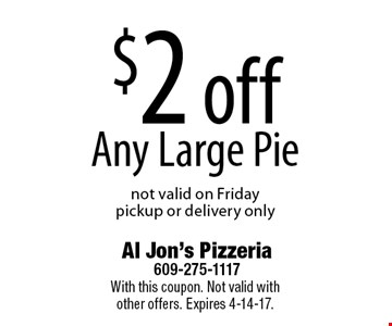 $2 off Any Large Pie, not valid on Friday, pickup or delivery only. With this coupon. Not valid with other offers. Expires 4-14-17.