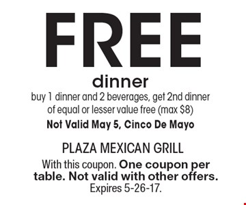 Free dinner buy 1 dinner and 2 beverages, get 2nd dinner of equal or lesser value free (max $8) Not Valid May 5, Cinco De Mayo. With this coupon. One coupon per table. Not valid with other offers. Expires 5-26-17.