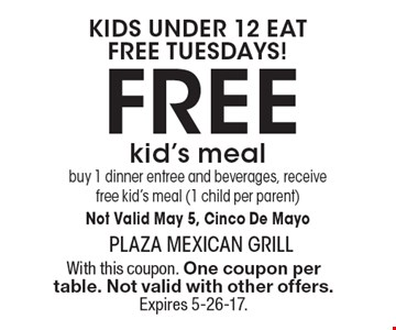 Kids under 12 eat free tuesdays! Free kid's meal buy 1 dinner entree and beverages, receive free kid's meal (1 child per parent) Not Valid May 5, Cinco De Mayo. With this coupon. One coupon per table. Not valid with other offers. Expires 5-26-17.