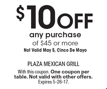 $10 Off any purchase of $45 or more Not Valid May 5, Cinco De Mayo. With this coupon. One coupon per table. Not valid with other offers. Expires 5-26-17.