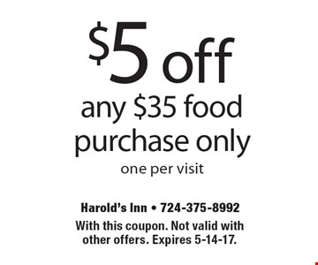 $5 off any $35 food purchase only one per visit. With this coupon. Not valid with other offers. Expires 5-14-17.
