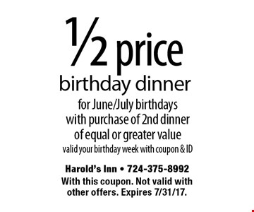 1/2 price birthday dinner for June/July birthdays with purchase of 2nd dinner of equal or greater value valid your birthday week with coupon & ID. With this coupon. Not valid with other offers. Expires 8/4/17.