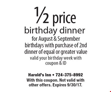1/2 price birthday dinner for August & September birthdays with purchase of 2nd dinner of equal or greater value valid your birthday week with coupon & ID. With this coupon. Not valid with other offers. Expires 9/8/17.