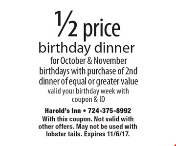 1/2 price birthday dinner for October & November birthdays with purchase of 2nd dinner of equal or greater value valid your birthday week with coupon & ID. With this coupon. Not valid with other offers. May not be used with lobster tails. Expires 11/6/17.