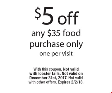 $5 off any $35 food purchase only one per visit. With this coupon. Not valid with lobster tails. Not valid on December 31st, 2017. Not valid with other offers. Expires 2/2/18.