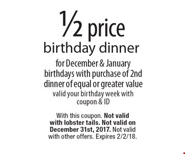1/2 price birthday dinner for December & January birthdays with purchase of 2nd dinner of equal or greater value valid your birthday week with coupon & ID. With this coupon. Not valid with lobster tails. Not valid on December 31st, 2017. Not valid with other offers. Expires 2/2/18.