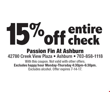 15% off entire check. With this coupon. Not valid with other offers.Excludes happy hour Monday-Thursday 4:30pm-6:30pm.Excludes alcohol. Offer expires 7-14-17.