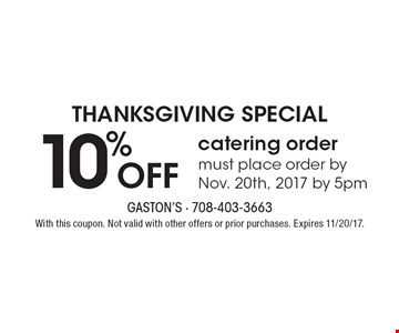 THANKSGIVING SPECIAL 10% Off catering order must place order by Nov. 20th, 2017 by 5pm. With this coupon. Not valid with other offers or prior purchases. Expires 11/20/17.