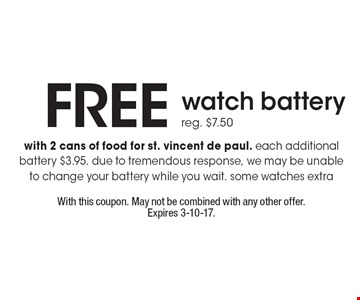Free watch battery. Reg. $7.50. With 2 cans of food for st. vincent de paul. Each additional battery $3.95. Due to tremendous response, we may be unable to change your battery while you wait. Some watches extra. With this coupon. May not be combined with any other offer. Expires 3-10-17.