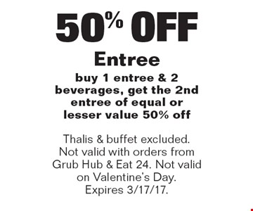 50% OFF Entree. Buy 1 entree & 2 beverages, get the 2nd entree of equal or lesser value 50% off. Thalis & buffet excluded. Not valid with orders from Grub Hub & Eat 24. Not valid on Valentine's Day. Expires 3/17/17.