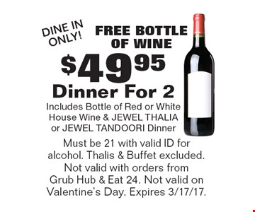 Free bottle of wine - $49.95 Dinner For 2. Includes Bottle of Red or White House Wine & JEWEL THALIA or JEWEL TANDOORI Dinner. DIne In Only! Must be 21 with valid ID for alcohol. Thalis & Buffet excluded. Not valid with orders from Grub Hub & Eat 24. Not valid on Valentine's Day. Expires 3/17/17.