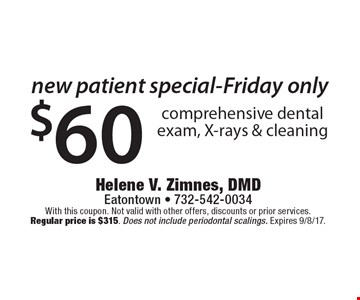 New Patient Special-Friday only $60 comprehensive dental exam, X-rays & cleaning. With this coupon. Not valid with other offers, discounts or prior services. Regular price is $315. Does not include periodontal scalings. Expires 9/8/17.