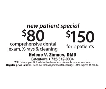new patient special $80 comprehensive dental exam, X-rays & cleaning. $150 for 2 patients. With this coupon. Not valid with other offers, discounts or prior services. Regular price is $315. Does not include periodontal scalings. Offer expires 11-10-17.
