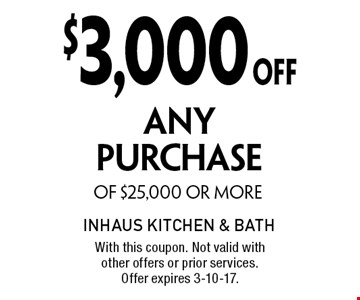 $3,000 OFF ANY PURCHASE OF $25,000 OR MORE. With this coupon. Not valid with other offers or prior services. Offer expires 3-10-17.