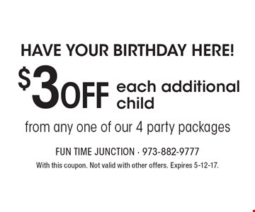 Have your birthday here! $3 OFF each additional child from any one of our 4 party packages. With this coupon. Not valid with other offers. Expires 5-12-17.