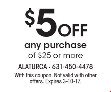 $5 OFF any purchase of $25 or more. With this coupon. Not valid with other offers. Expires 3-10-17.