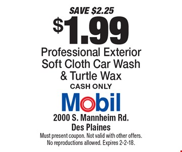 SAVE $2.25! $1.99 Professional Exterior Soft Cloth Car Wash & Turtle Wax. Cash only. Must present coupon. Not valid with other offers. No reproductions allowed. Expires 2-2-18.
