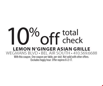 10% off total check. With this coupon. One coupon per table, per visit. Not valid with other offers. Excludes happy hour. Offer expires 6-2-17.
