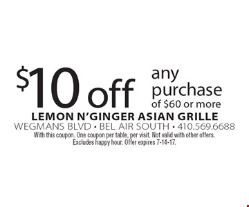 $10 off any purchase of $60 or more. With this coupon. One coupon per table, per visit. Not valid with other offers. Excludes happy hour. Offer expires 7-14-17.