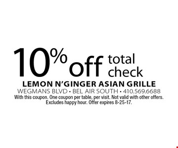10% off total check. With this coupon. One coupon per table, per visit. Not valid with other offers. Excludes happy hour. Offer expires 8-25-17.
