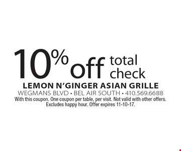 10% off total check. With this coupon. One coupon per table, per visit. Not valid with other offers. Excludes happy hour. Offer expires 11-10-17.