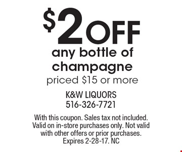$2 Off any bottle of champagne priced $15 or more. With this coupon. Sales tax not included. Valid on in-store purchases only. Not valid with other offers or prior purchases. Expires 2-28-17. NC