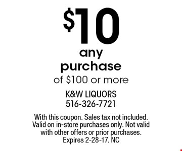 $10 Off any purchase of $100 or more. With this coupon. Sales tax not included. Valid on in-store purchases only. Not valid with other offers or prior purchases. Expires 2-28-17. NC
