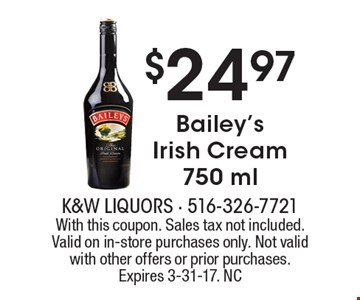 $24.97 Bailey's Irish Cream 750 ml. With this coupon. Sales tax not included. Valid on in-store purchases only. Not valid with other offers or prior purchases. Expires 3-31-17. NC
