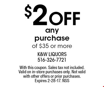 $2 Off any purchase of $35 or more. With this coupon. Sales tax not included. Valid on in-store purchases only. Not valid with other offers or prior purchases. Expires 2-28-17. NSS