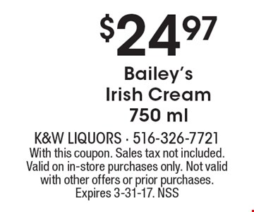 $24.97 Bailey's Irish Cream 750 ml. With this coupon. Sales tax not included. Valid on in-store purchases only. Not valid with other offers or prior purchases. Expires 3-31-17. NSS