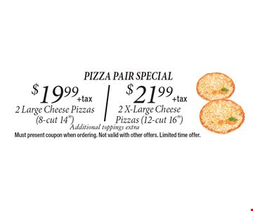 $19.99 + tax 2 Large Cheese Pizzas OR $21.99 + tax 2 X-Large Cheese Pizzas. Additional toppings extra. Must present coupon when ordering. Not valid with other offers. Limited time offer.