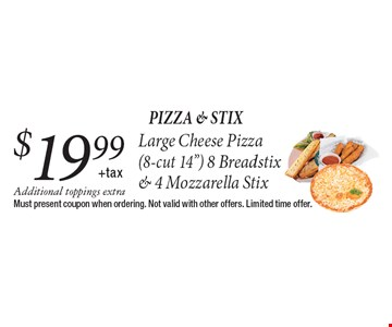 $19.99 + tax Large Cheese Pizza, 8 Breadstix & 4 Mozzarella Stix. Additional toppings extra. Must present coupon when ordering. Not valid with other offers. Limited time offer.