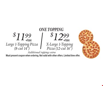 $11.99 + tax Large 1-Topping Pizza OR $12.99 + tax X-Large 1-Topping Pizza. Additional toppings extra. Must present coupon when ordering. Not valid with other offers. Limited time offer.