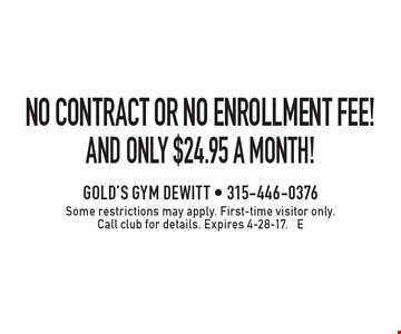 NO CONTRACT OR NO ENROLLMENT FEE! and only $24.95 a month!. Some restrictions may apply. First-time visitor only. Call club for details. Expires 4-28-17. E