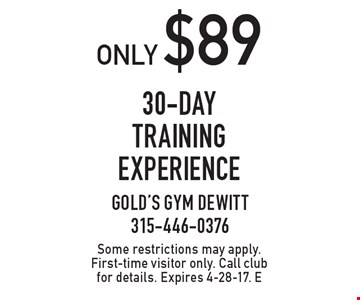 Only $89 30-day training experience. Some restrictions may apply. First-time visitor only. Call club for details. Expires 4-28-17. E