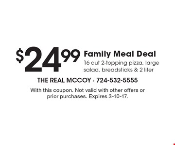 $24.99 Family Meal Deal 16 cut 2-topping pizza, large salad, breadsticks & 2 liter. With this coupon. Not valid with other offers or prior purchases. Expires 3-10-17.