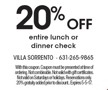 20% Off entire lunch or dinner check. With this coupon. Coupon must be presented at time of ordering. Not combinable. Not valid with gift certificates. Not valid on Saturdays or holidays. Reservations only. 20% gratuity added prior to discount.. Expires 5-5-17.