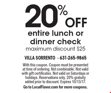 20% Off entire lunch or dinner check, maximum discount $25. With this coupon. Coupon must be presented at time of ordering. Not combinable. Not valid with gift certificates. Not valid on Saturdays or holidays. Reservations only. 20% gratuity added prior to discount. Expires 10/13/17. Go to LocalFlavor.com for more coupons.