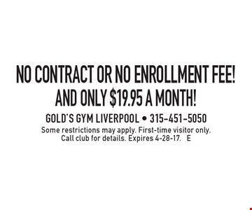 NO CONTRACT OR NO ENROLLMENT FEE! and only $19.95 a month!. Some restrictions may apply. First-time visitor only. Call club for details. Expires 4-28-17. E